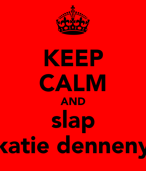 KEEP CALM AND slap katie denneny