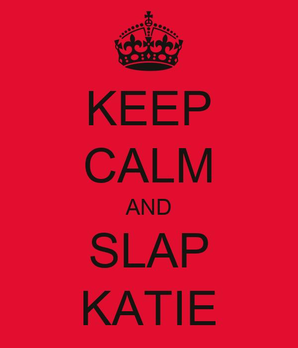 KEEP CALM AND SLAP KATIE