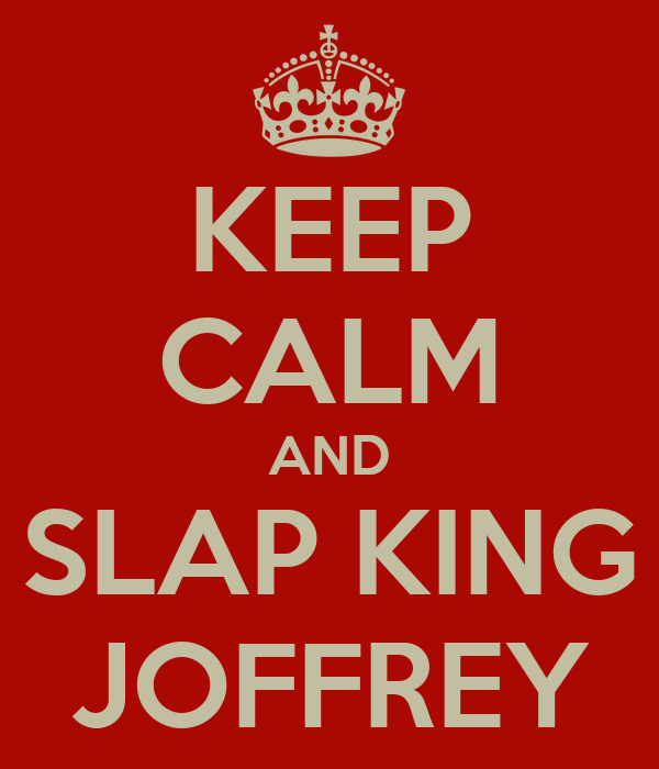 KEEP CALM AND SLAP KING JOFFREY