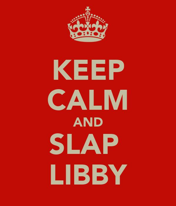 KEEP CALM AND SLAP  LIBBY