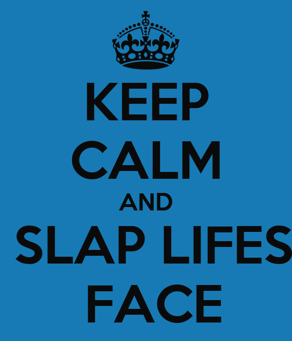 KEEP CALM AND  SLAP LIFES  FACE