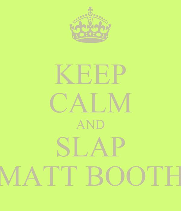 KEEP CALM AND SLAP MATT BOOTH