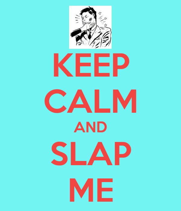 KEEP CALM AND SLAP ME