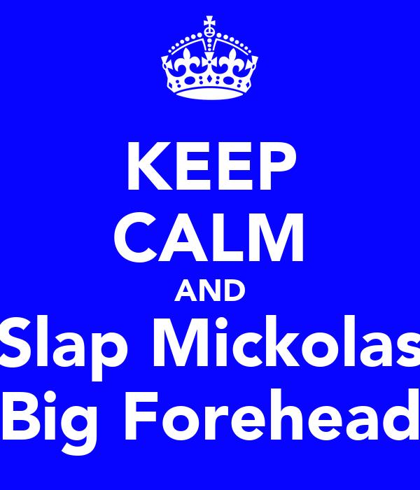 KEEP CALM AND Slap Mickolas Big Forehead