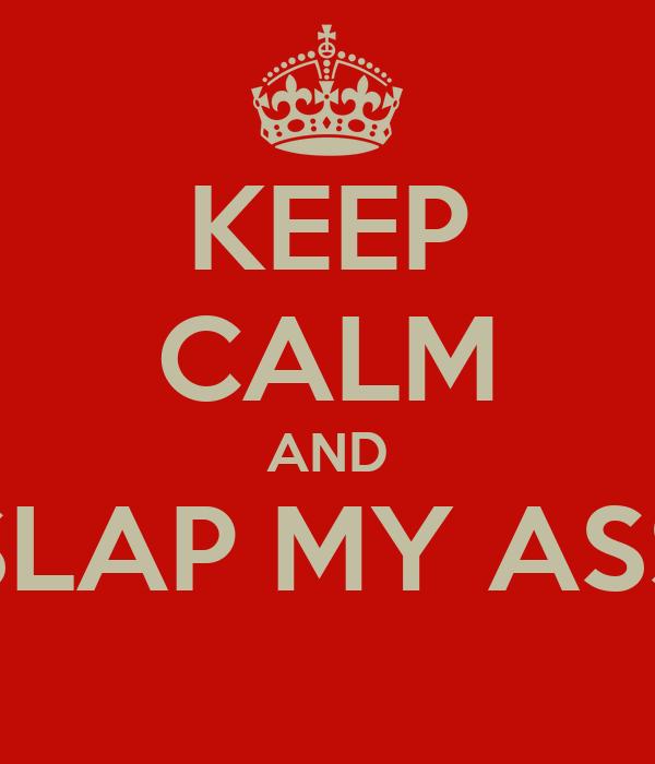 KEEP CALM AND SLAP MY ASS