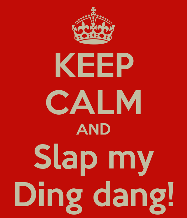 KEEP CALM AND Slap my Ding dang!