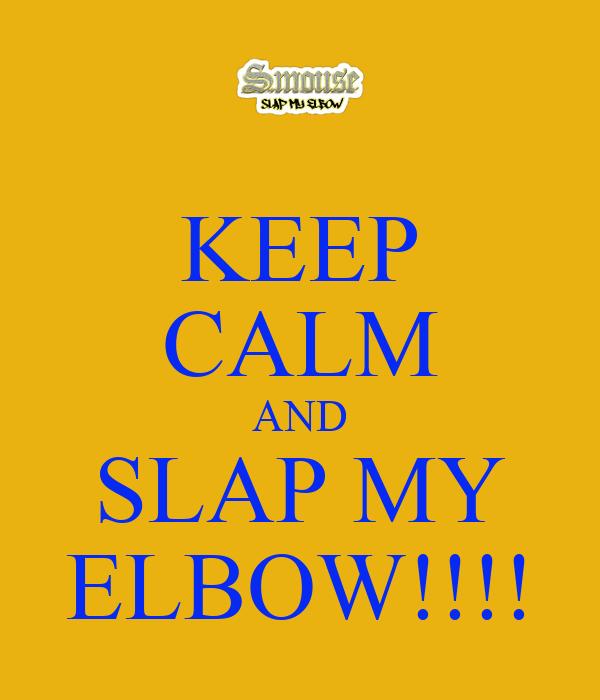KEEP CALM AND SLAP MY ELBOW!!!!