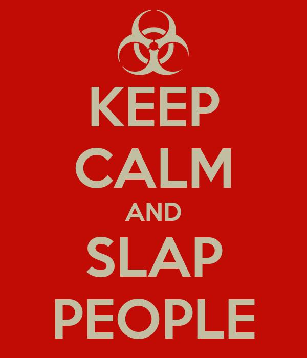 KEEP CALM AND SLAP PEOPLE