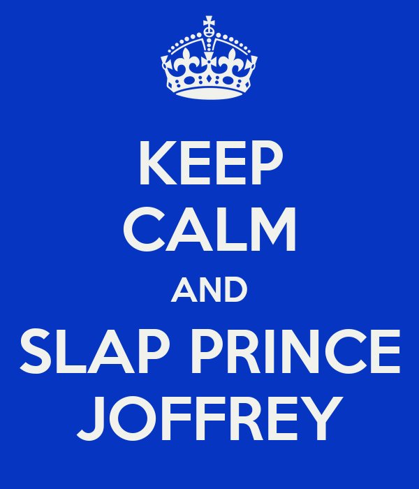 KEEP CALM AND SLAP PRINCE JOFFREY