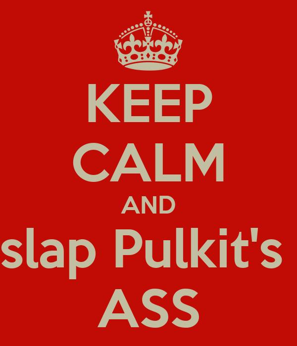 KEEP CALM AND slap Pulkit's  ASS