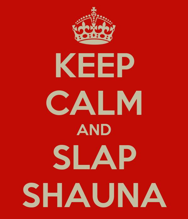 KEEP CALM AND SLAP SHAUNA