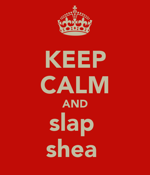 KEEP CALM AND slap  shea