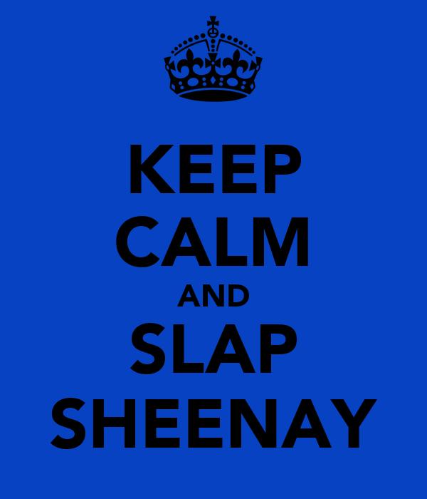 KEEP CALM AND SLAP SHEENAY