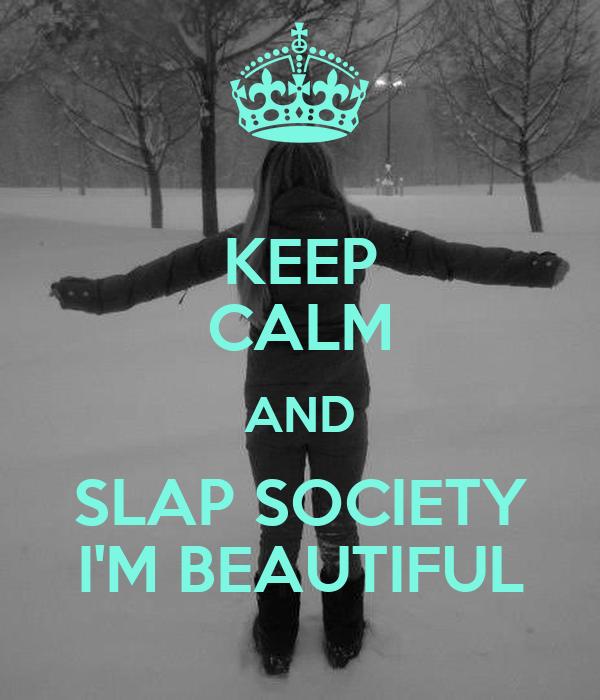 KEEP CALM AND SLAP SOCIETY I'M BEAUTIFUL
