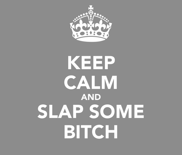 KEEP CALM AND SLAP SOME BITCH