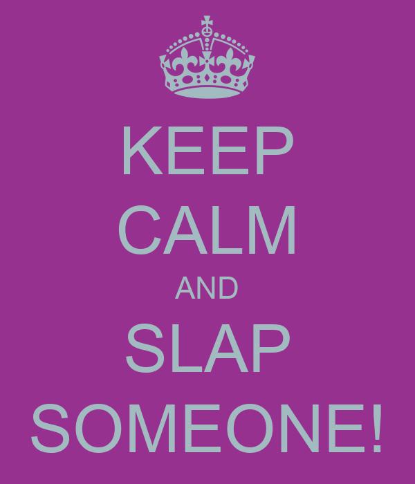 KEEP CALM AND SLAP SOMEONE!