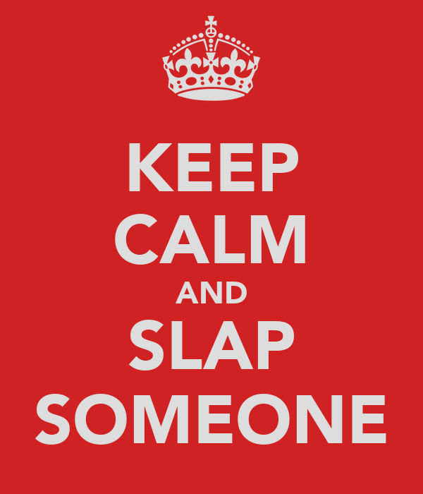 KEEP CALM AND SLAP SOMEONE