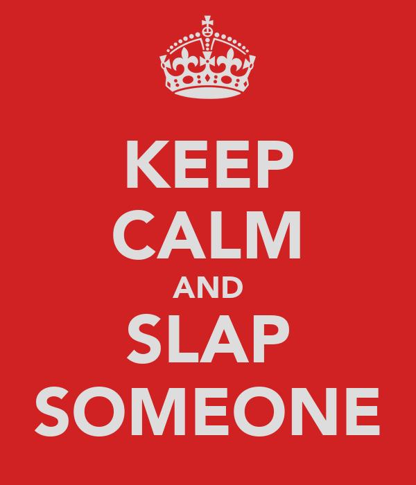 KEEP CALM AND SLAP SOMEONE
