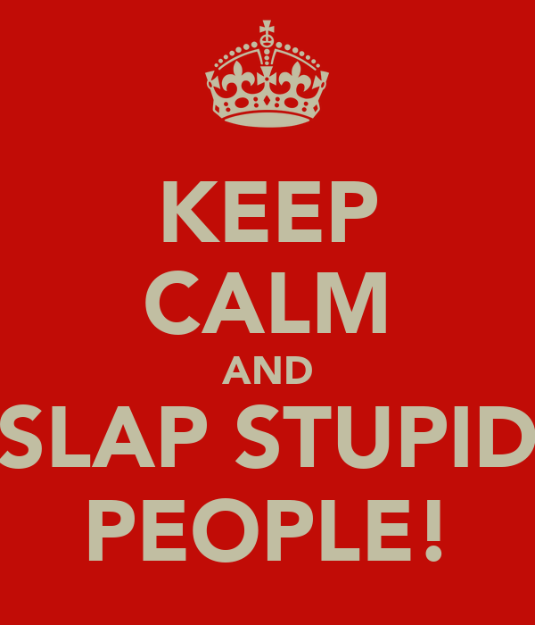 KEEP CALM AND SLAP STUPID PEOPLE!