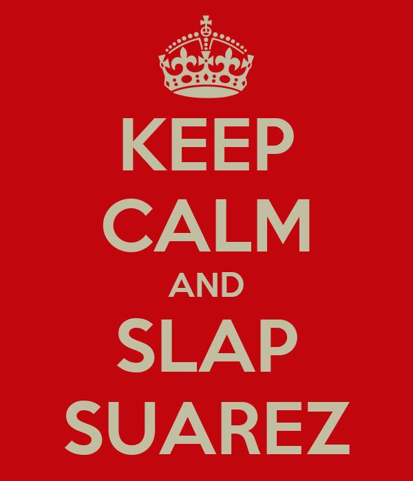 KEEP CALM AND SLAP SUAREZ