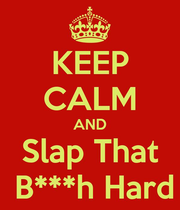 KEEP CALM AND Slap That  B***h Hard