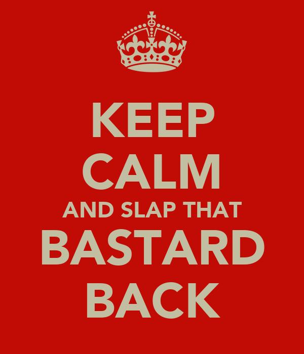 KEEP CALM AND SLAP THAT BASTARD BACK