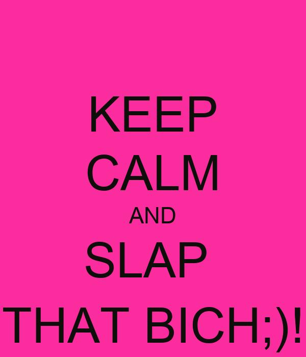 KEEP CALM AND SLAP  THAT BICH;)!