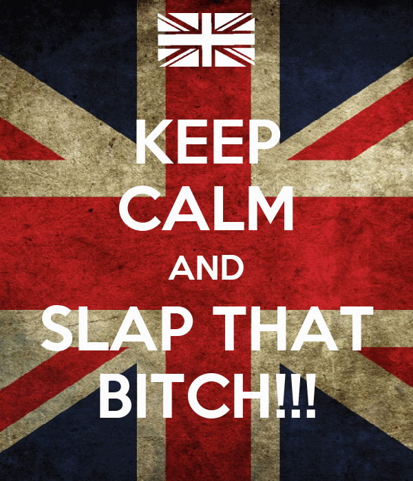 KEEP CALM AND SLAP THAT BITCH!!!