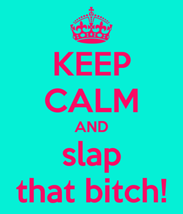 KEEP CALM AND slap that bitch!