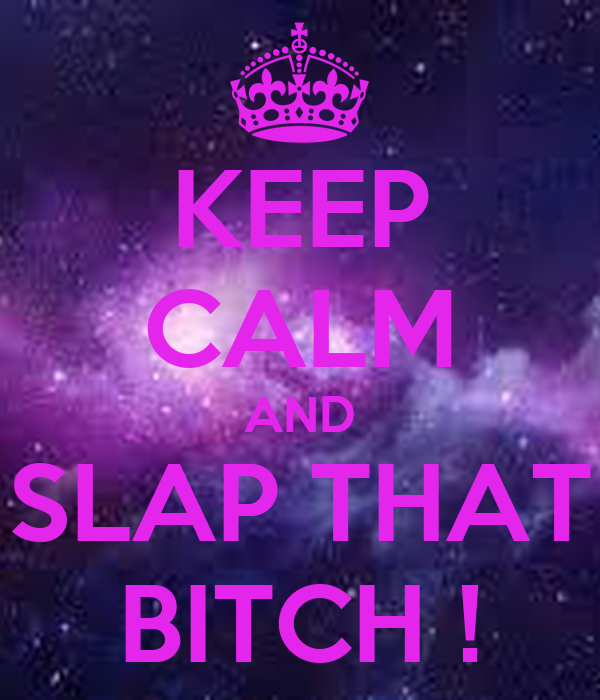 KEEP CALM AND SLAP THAT BITCH !