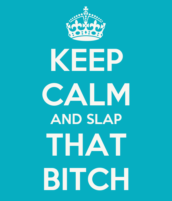 KEEP CALM AND SLAP THAT BITCH