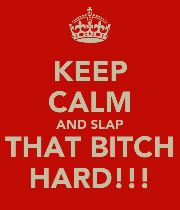 KEEP CALM AND SLAP THAT BITCH HARD!!!