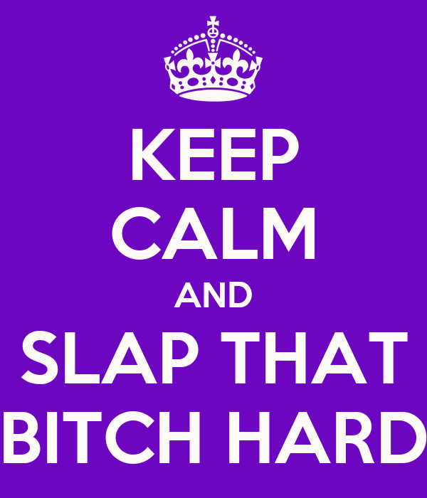KEEP CALM AND SLAP THAT BITCH HARD