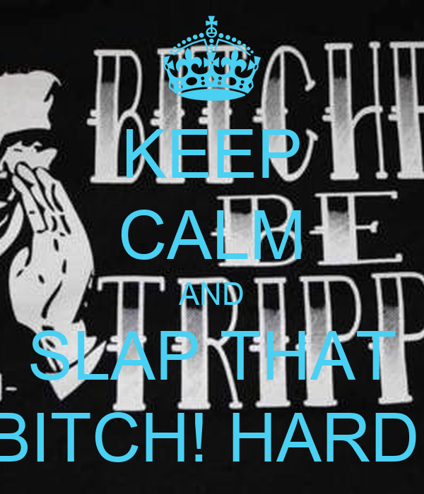 KEEP CALM AND SLAP THAT BITCH! HARD!