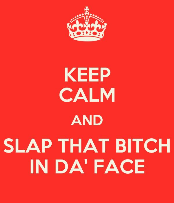 KEEP CALM AND SLAP THAT BITCH IN DA' FACE