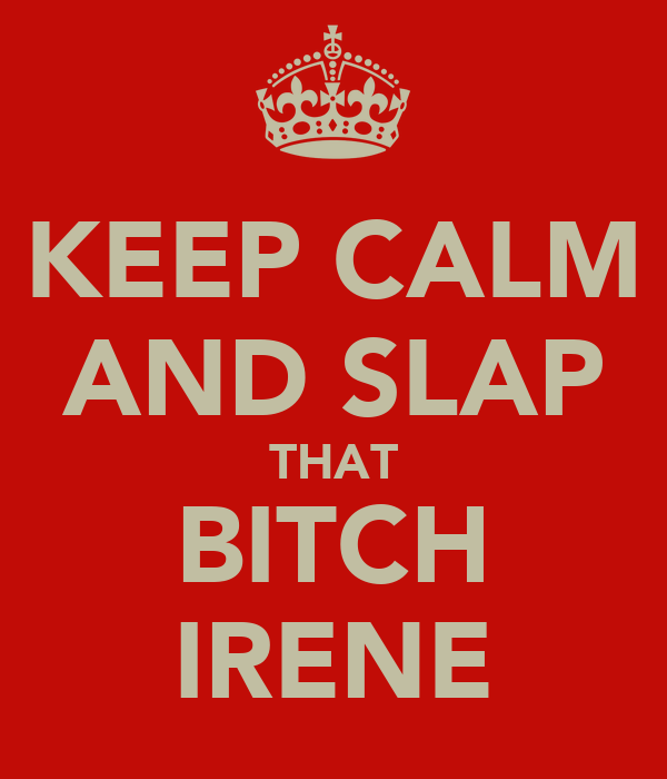 KEEP CALM AND SLAP THAT BITCH IRENE