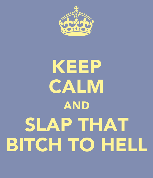 KEEP CALM AND SLAP THAT BITCH TO HELL