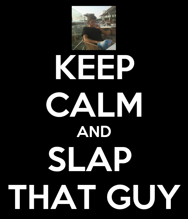 KEEP CALM AND SLAP  THAT GUY