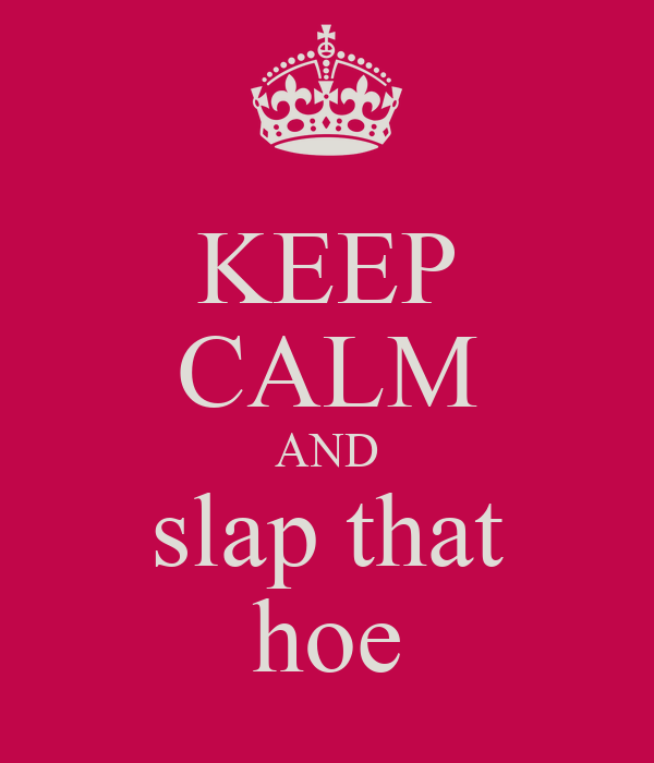 KEEP CALM AND slap that hoe
