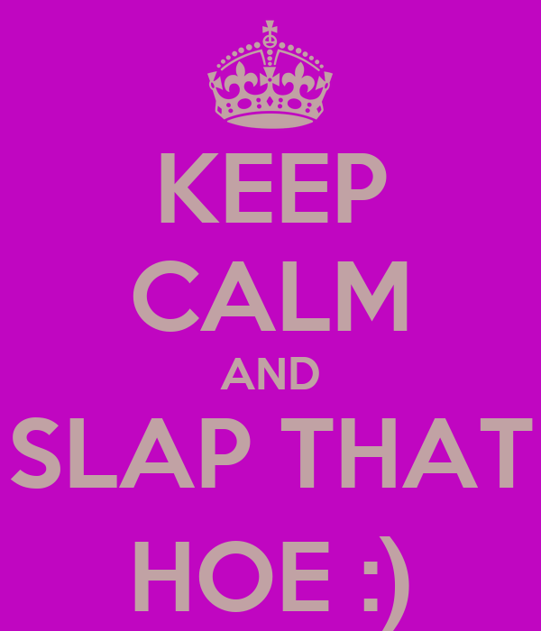 KEEP CALM AND SLAP THAT HOE :)