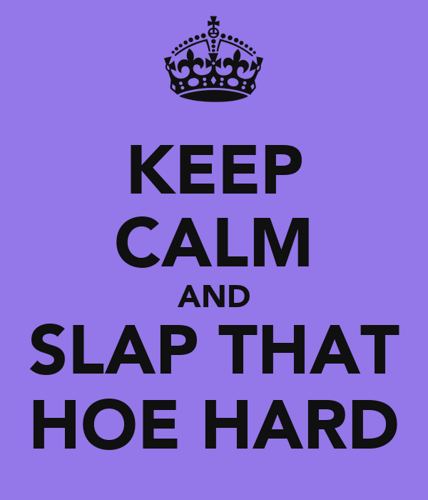 KEEP CALM AND SLAP THAT HOE HARD