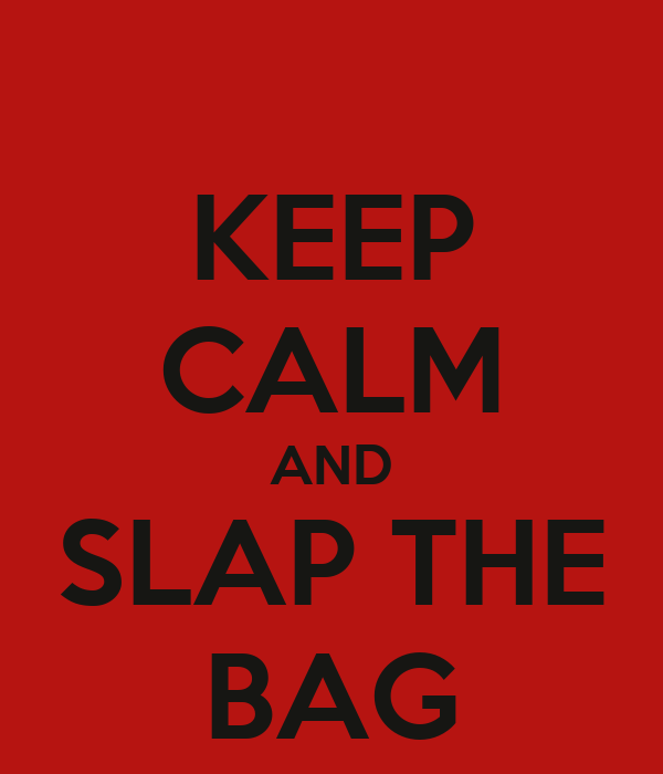KEEP CALM AND SLAP THE BAG