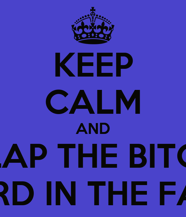 KEEP CALM AND SLAP THE BITCH HARD IN THE FACE