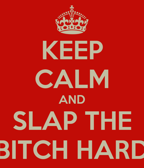 KEEP CALM AND SLAP THE BITCH HARD