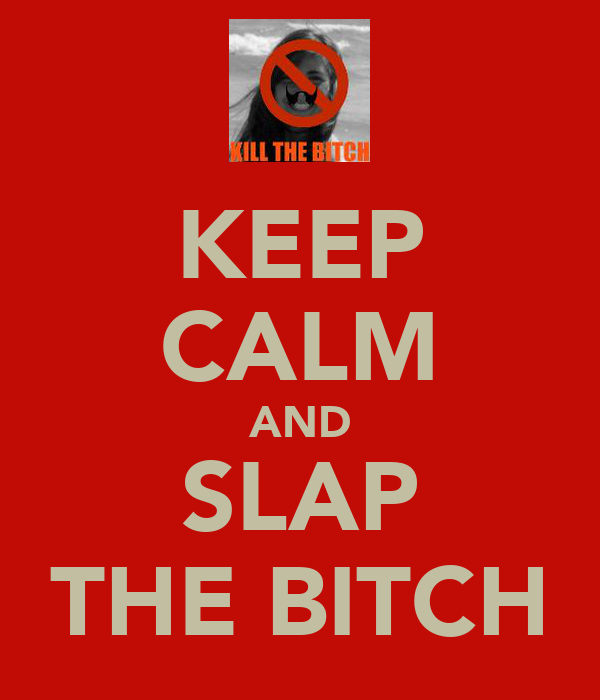 KEEP CALM AND SLAP THE BITCH