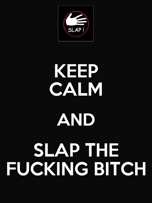 KEEP CALM AND SLAP THE FUCKING BITCH