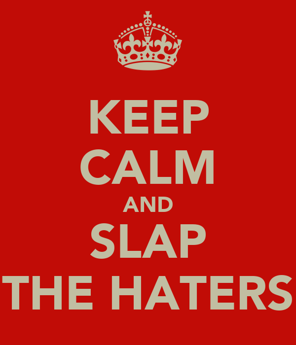 KEEP CALM AND SLAP THE HATERS
