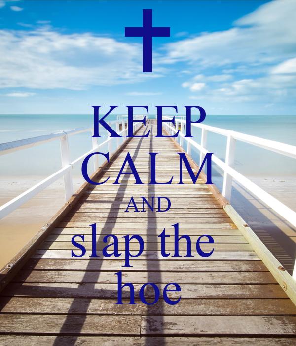 KEEP CALM AND slap the  hoe