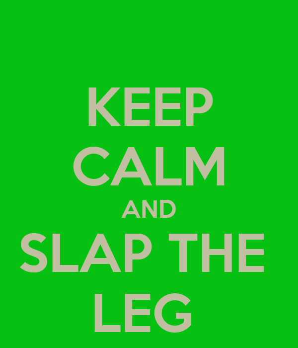 KEEP CALM AND SLAP THE  LEG
