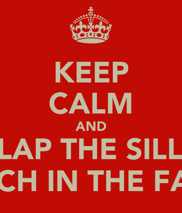 KEEP CALM AND SLAP THE SILLY BITCH IN THE FACE